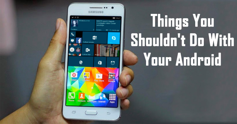 5 Things You Shouldn't Do With Your Android Device