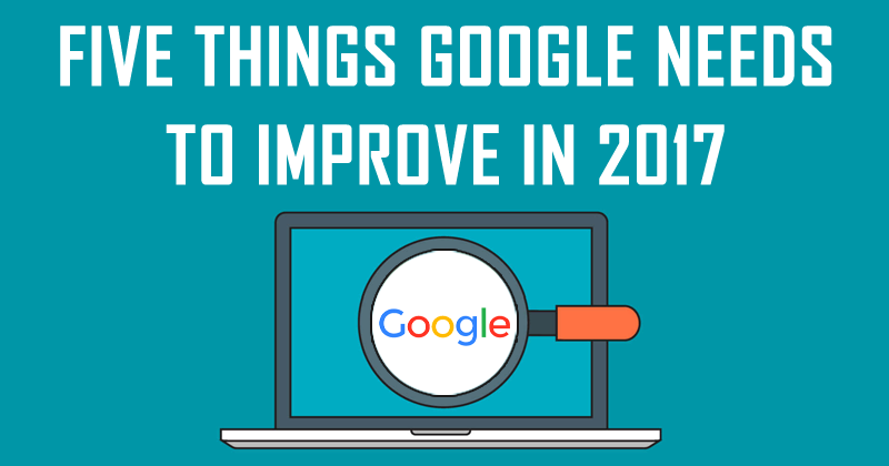 Five Things Google Needs To Improve In 2017