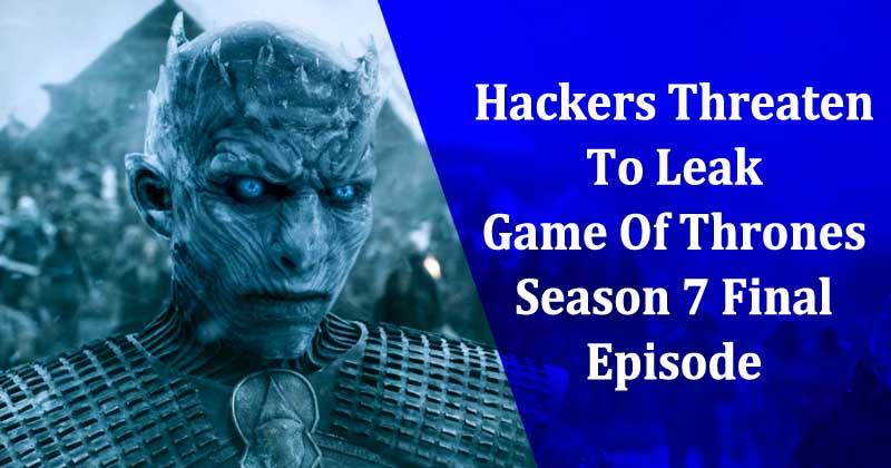 Hackers Threaten To Leak Game Of Thrones Season 7 Final Episode