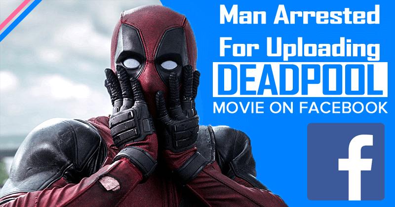 21-Year-Old Man Arrested For Uploading Deadpool Movie On Facebook