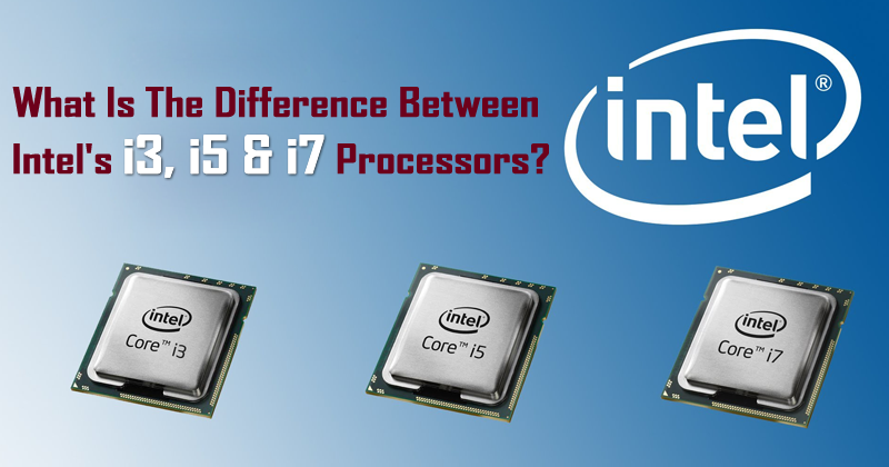 What Is The Difference Between Intel's i3, i5 & i7 Processors?