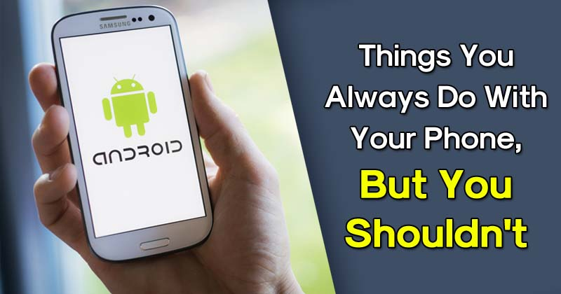 5 Things You Always Do With Your Phone, But You Shouldn't