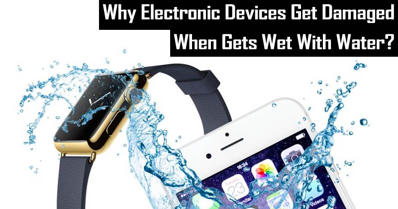 Here's Why Electronic Devices Get Damaged When Gets Wet With Water?