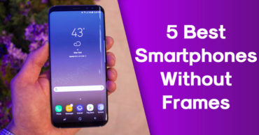 Top 5 Best Smartphones Without Frames Launched In 2017