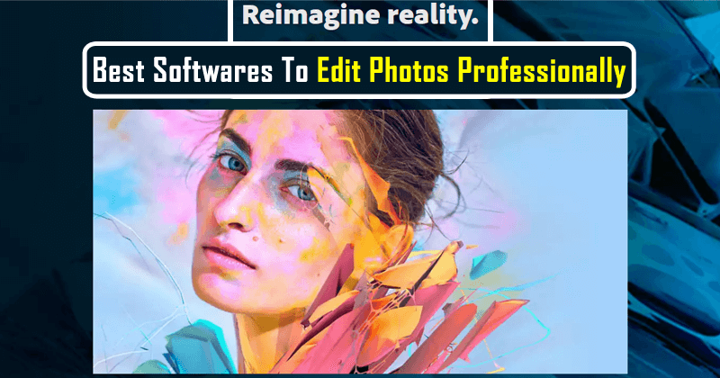 Here's The List Of Best Softwares To Edit Photos Professionally