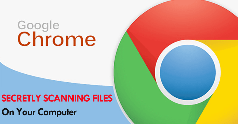Google Chrome Is Secretly Scanning Files On Your Computer