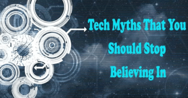 Top 7 Common Tech Myths You Believe That You Shouldn't